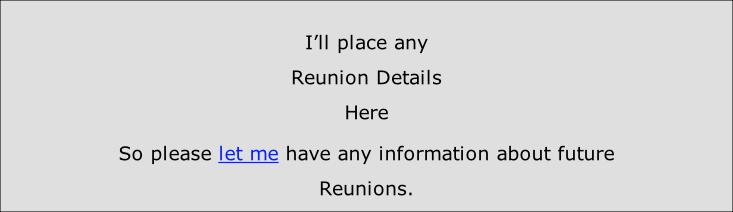 I'll place any Reunion Details Here So please let me have any information about future Reunions.